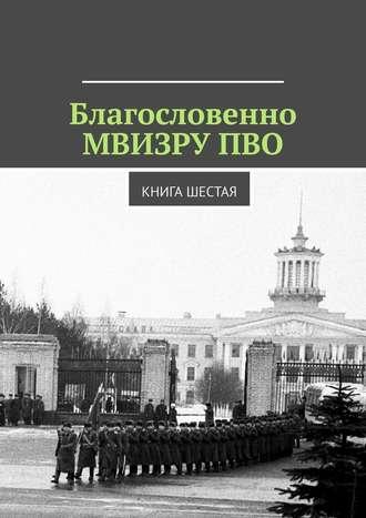 Владимир Броудо, Благословенно МВИЗРУ ПВО. Книга шестая