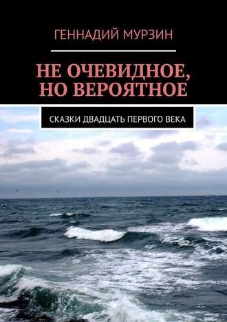 Геннадий Мурзин, Не очевидное, но вероятное. Сказки двадцать первоговека