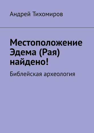 Андрей Тихомиров, Местоположение Эдема (Рая) найдено! Библейская археология