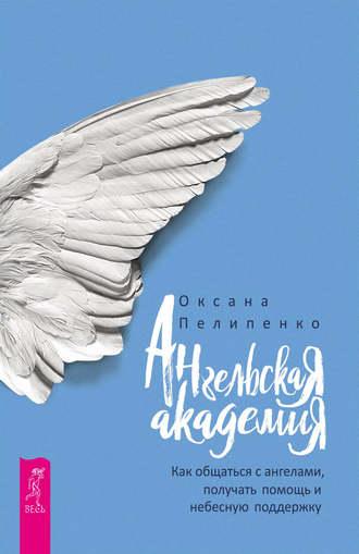 Оксана Пелипенко, Ангельская Академия. Как общаться с ангелами, получать помощь и небесную поддержку