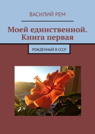 Василий Рем, Моей единственной. Книга первая. Рождённый вСССР