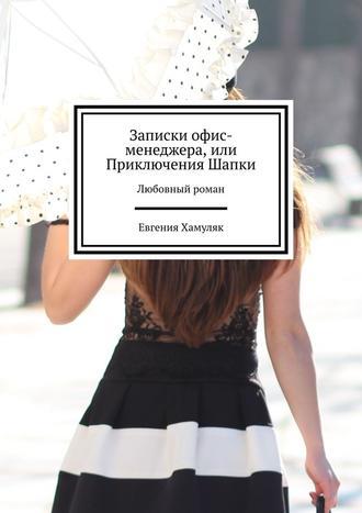 Евгения Хамуляк, Записки офис-менеджера, или Приключения Шапки. Любовный роман