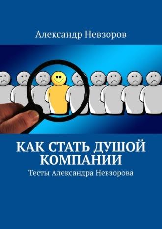 Александр Невзоров, Как стать душой компании. Тесты Александра Невзорова