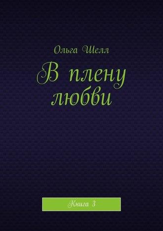 Ольга Шелл, Вплену любви. Книга3