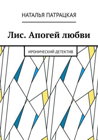 Наталья Патрацкая, Лис. Апогей любви. Иронический детектив