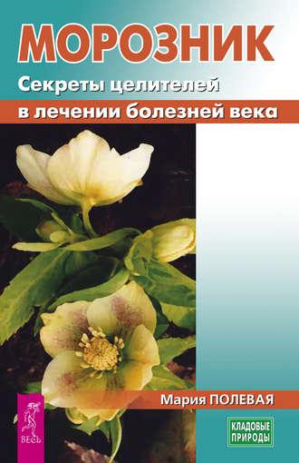 Мария Полевая, Морозник. Секреты целителей в лечении болезней века