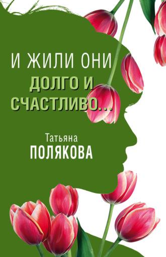 Татьяна Полякова, И жили они долго и счастливо…