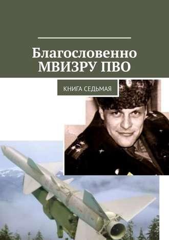 Владимир Броудо, Благословенно МВИЗРУ ПВО. Книга седьмая
