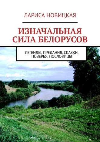 Лариса Новицкая, Изначальная сила белорусов. Легенды, предания, сказки, поверья, пословицы