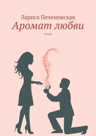 Лариса Печенежская, Аромат любви. Стихи