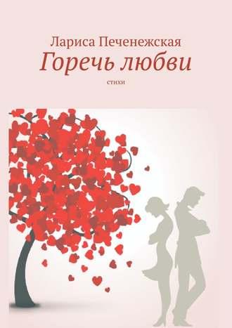 Лариса Печенежская, Горечь любви. Стихи