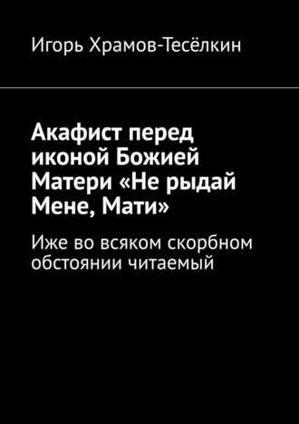 Игорь Храмов-Тесёлкин, Акафист перед иконой Божией Матери «Не рыдай Мене, Мати». Иже вовсяком скорбном обстоянии читаемый