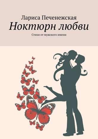 Лариса Печенежская, Ноктюрн любви. Стихи отмужского имени