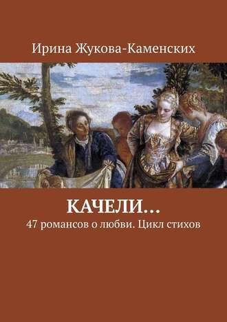 Ирина Жукова-Каменских, Качели… 47романсов олюбви. Цикл стихов
