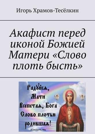Игорь Храмов-Тесёлкин, Акафист перед иконой Божией Матери «Слово плоть бысть»