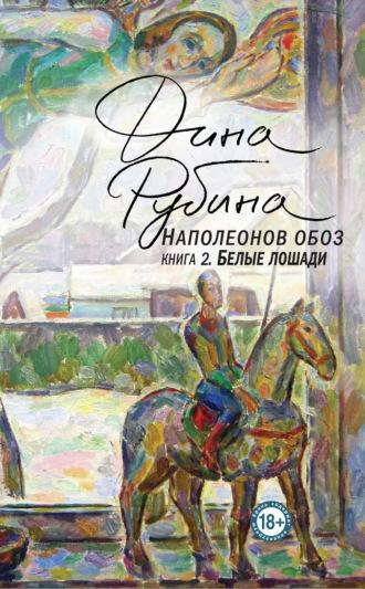 Дина Рубина, Наполеонов обоз. Книга 2. Белые лошади