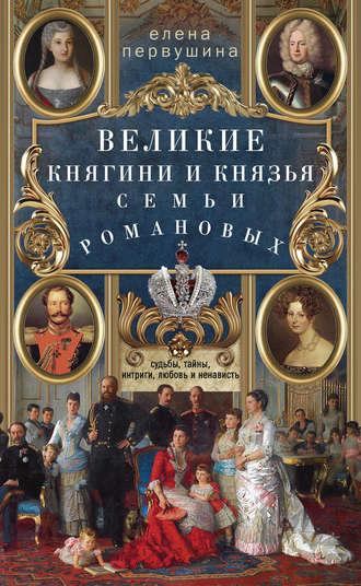 Елена Первушина, Великие княгини и князья семьи Романовых. Судьбы, тайны, интриги, любовь и ненависть…