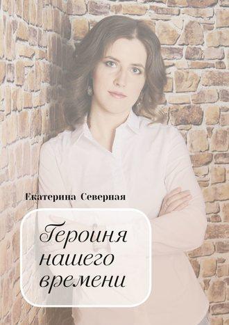 Екатерина Северная, Героиня нашего времени
