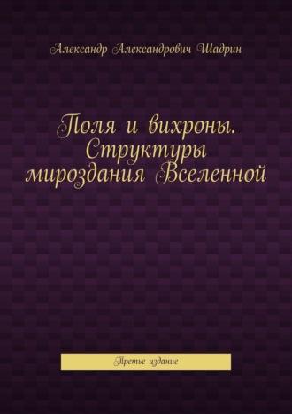 Александр Шадрин, Поля и вихроны. Структуры мироздания Вселенной. Третье издание