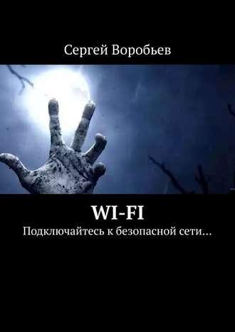 Сергей Воробьёв, Wi-Fi. Подключайтесь к безопасной сети…