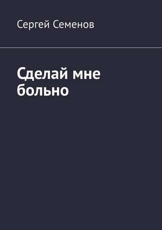 Сергей Семенов, Сделай мне больно