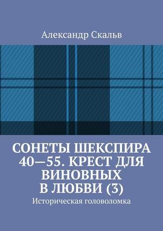 Александр Скальв, Сонеты Шекспира 40-55. Крест для виновных в любви (3). Историческая головоломка