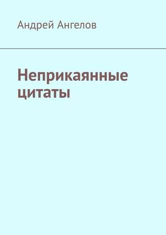 Андрей Ангелов, Неприкаянные цитаты