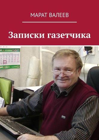 Марат Валеев, Записки газетчика