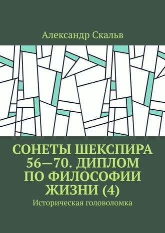 Александр Скальв, Сонеты Шекспира 56—70. Диплом по философии жизни (4). Историческая головоломка