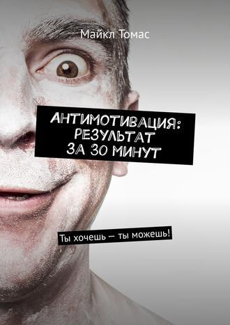 Майкл Томас, Антимотивация: результат за30минут. Ты хочешь– ты можешь!