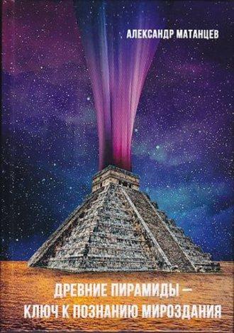 Александр Матанцев, Древние пирамиды – ключ к познанию мироздания