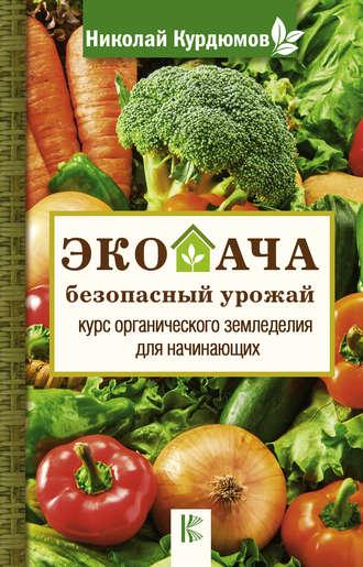 Николай Курдюмов, Экодача – безопасный урожай. Курс органического земледелия для начинающих