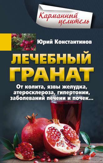 Юрий Константинов, Лечебный гранат. От колита, язвы желудка, атеросклероза, гипертонии, заболеваний печени и почек…