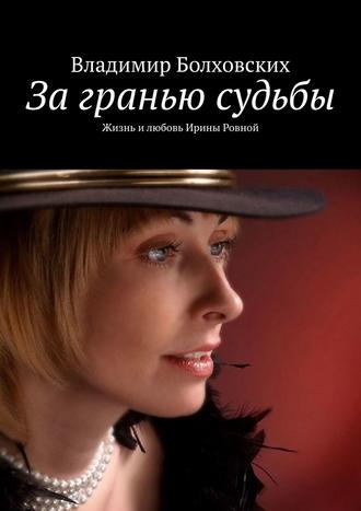 Владимир Болховских, Загранью судьбы. Жизнь илюбовь Ирины Ровной