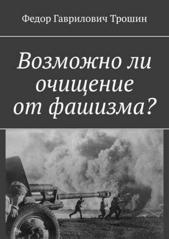 Федор Трошин, Возможноли очищение отфашизма?