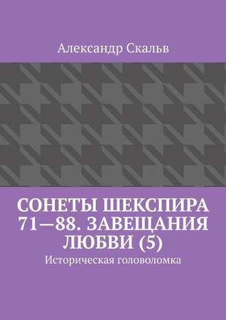 Александр Скальв, Сонеты Шекспира 71—88. Завещания Любви (5). Историческая головоломка