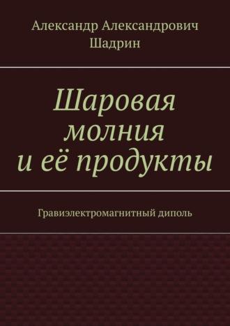 Александр Шадрин, Шаровая молния иеёпродукты. Гравиэлектромагнитный диполь