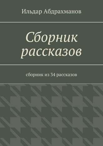 Ильдар Абдрахманов, Сборник рассказов. Сборник из 34 рассказов