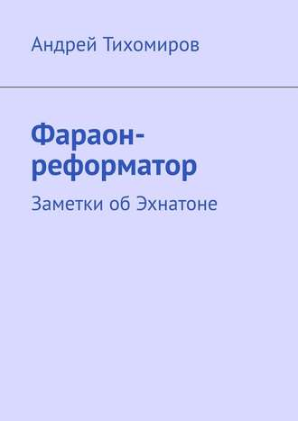 Андрей Тихомиров, Фараон-реформатор. Заметки обЭхнатоне