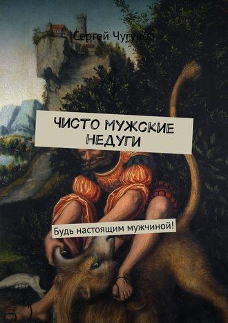 Сергей Чугунов, Чисто мужские недуги. Будь настоящим мужчиной!