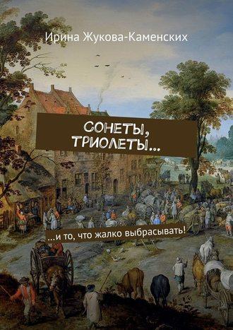 Ирина Жукова-Каменских, Сонеты, триолеты… …ито, что жалко выбрасывать!