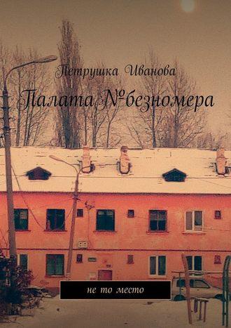 Петрушка Иванова, Палата№безномера. Нето место