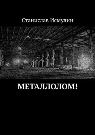 Станислав Исмулин, Металлолом!
