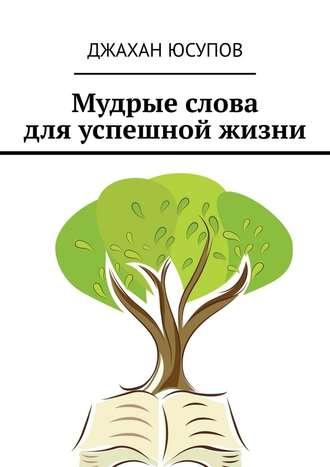 Джахан Юсупов, Мудрые слова дляуспешной жизни