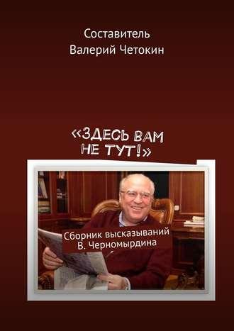 Валерий Четокин, «Здесь вам не тут!». Сборник высказываний В. Черномырдина