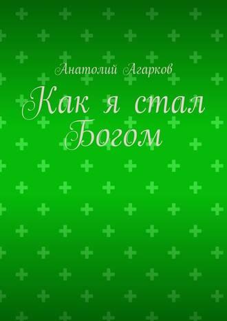 Анатолий Агарков, Как я стал Богом
