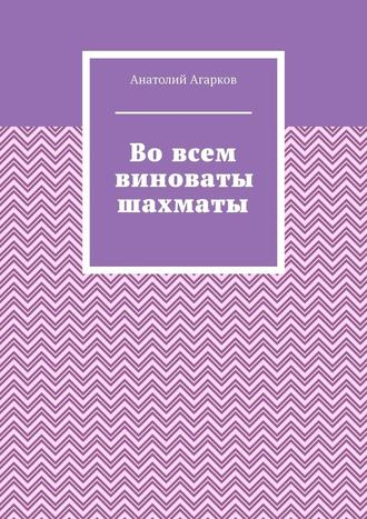 Анатолий Агарков, Во всем виноваты шахматы
