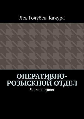 Лев Голубев-Качура, Оперативно-розыскной отдел. Часть первая