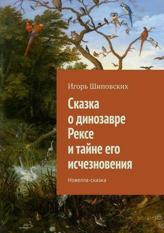 Игорь Шиповских, Сказка одинозавре Рексе итайне егоисчезновения. Новелла-сказка