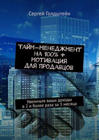 Сергей Голдштейн, Тайм-менеджмент на100% + мотивация дляпродавцов. Увеличьте ваши доходы в2иболее раза за3месяца